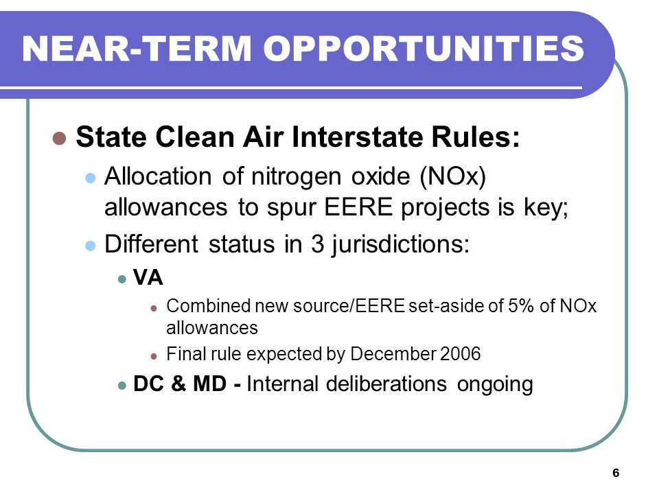 6 NEAR-TERM OPPORTUNITIES State Clean Air Interstate Rules: Allocation of nitrogen oxide (NOx) allowances to spur EERE projects is key; Different status in 3 jurisdictions: VA Combined new source/EERE set-aside of 5% of NOx allowances Final rule expected by December 2006 DC & MD - Internal deliberations ongoing