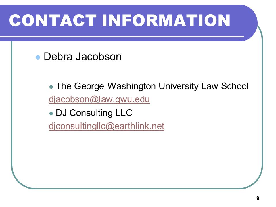 9 CONTACT INFORMATION Debra Jacobson The George Washington University Law School djacobson@law.gwu.edu DJ Consulting LLC djconsultingllc@earthlink.net