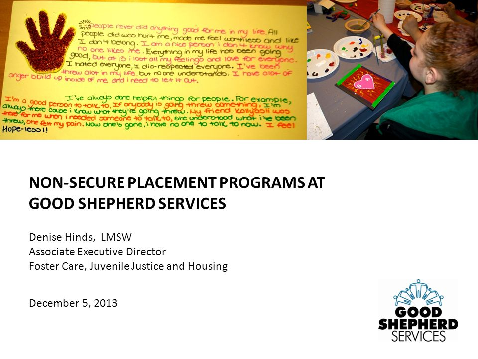 Denise Hinds, LMSW Associate Executive Director Foster Care, Juvenile Justice and Housing December 5, 2013 NON-SECURE PLACEMENT PROGRAMS AT GOOD SHEPHERD SERVICES