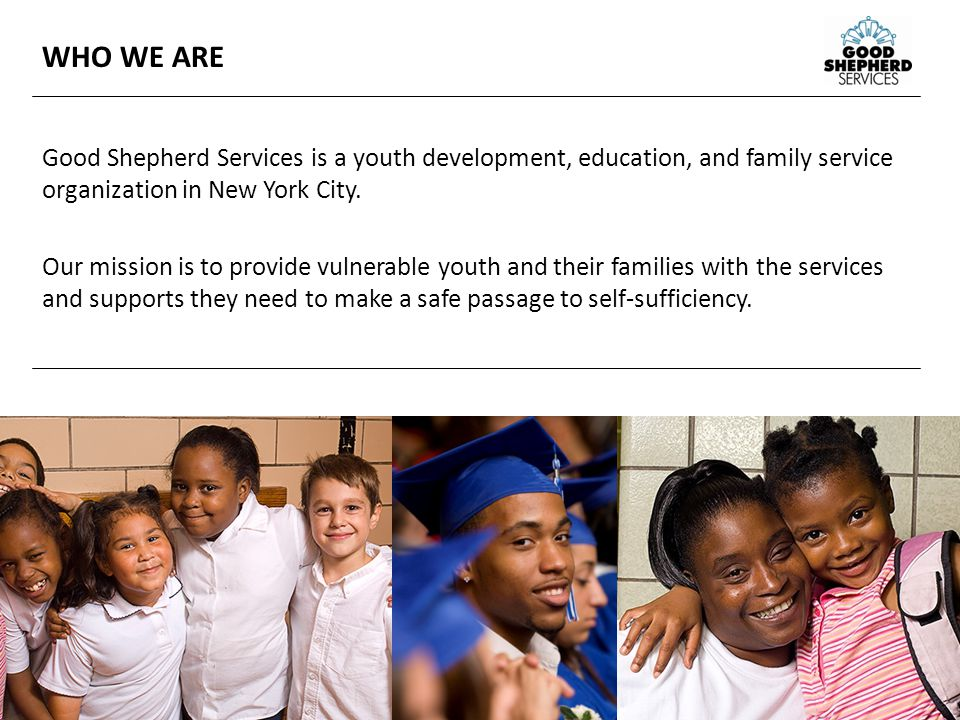 2 WHO WE ARE Good Shepherd Services is a youth development, education, and family service organization in New York City.