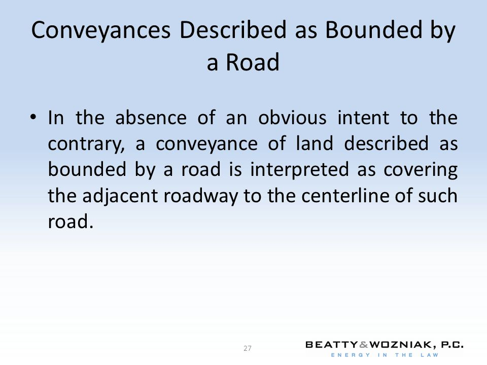 Conveyances Described as Bounded by a Road In the absence of an obvious intent to the contrary, a conveyance of land described as bounded by a road is interpreted as covering the adjacent roadway to the centerline of such road.