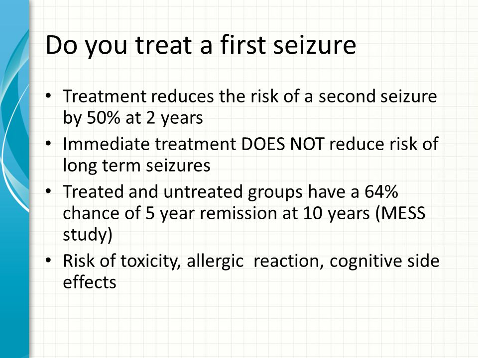 Do you treat a first seizure Treatment reduces the risk of a second seizure by 50% at 2 years Immediate treatment DOES NOT reduce risk of long term seizures Treated and untreated groups have a 64% chance of 5 year remission at 10 years (MESS study) Risk of toxicity, allergic reaction, cognitive side effects