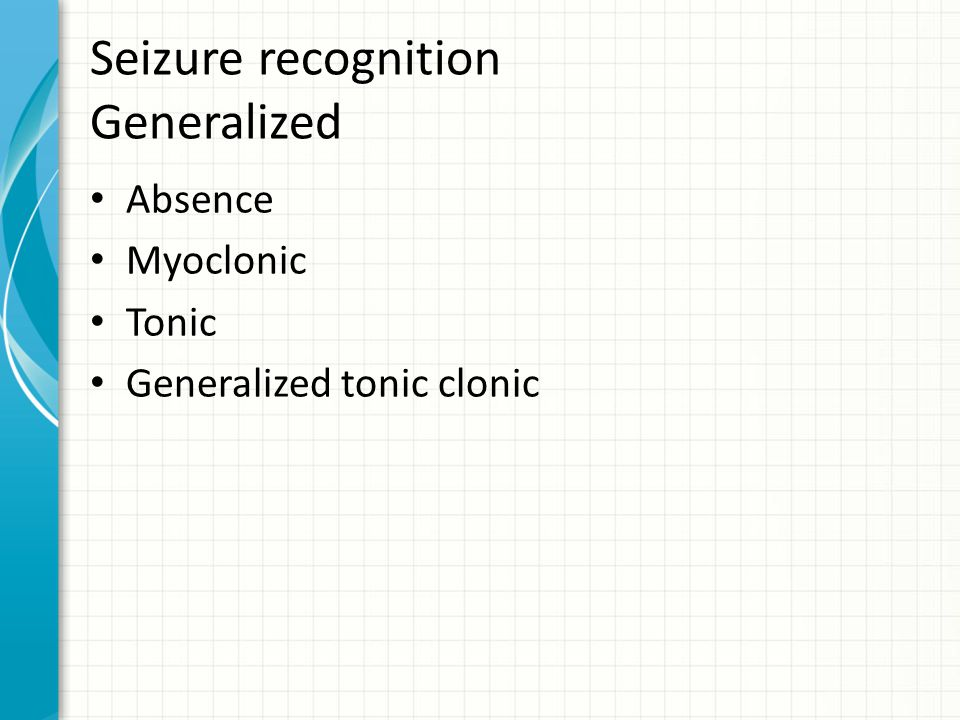 Seizure recognition Generalized Absence Myoclonic Tonic Generalized tonic clonic