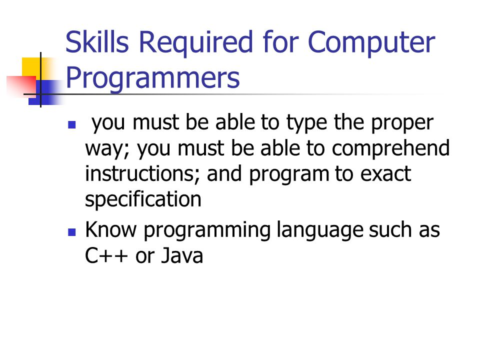 Skills Required for Computer Programmers you must be able to type the proper way; you must be able to comprehend instructions; and program to exact specification Know programming language such as C++ or Java
