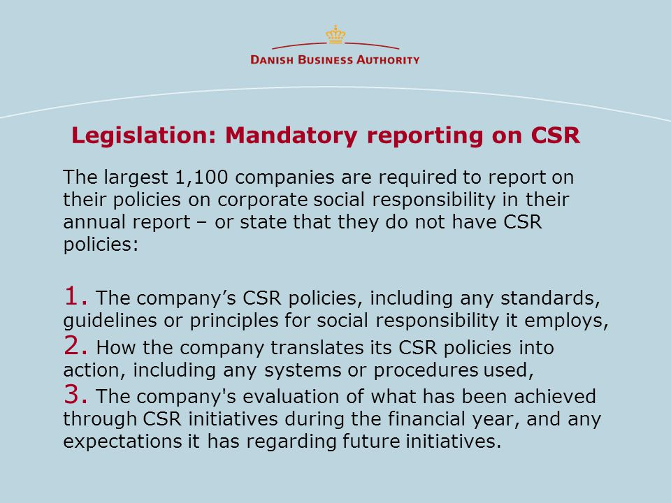 Legislation: Mandatory reporting on CSR The largest 1,100 companies are required to report on their policies on corporate social responsibility in their annual report – or state that they do not have CSR policies: 1.