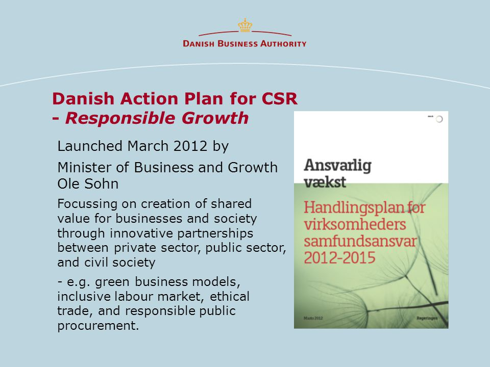 Danish Action Plan for CSR - Responsible Growth Launched March 2012 by Minister of Business and Growth Ole Sohn Focussing on creation of shared value for businesses and society through innovative partnerships between private sector, public sector, and civil society - e.g.