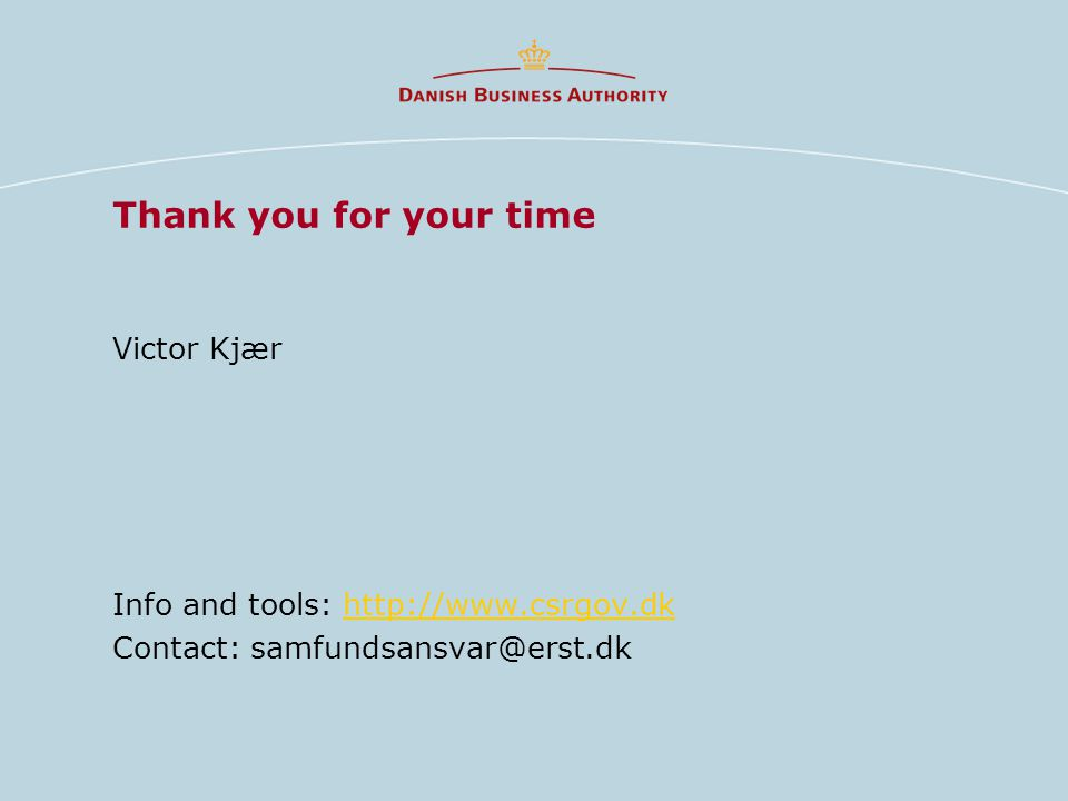 Thank you for your time Victor Kjær Info and tools: http://www.csrgov.dkhttp://www.csrgov.dk Contact: samfundsansvar@erst.dk
