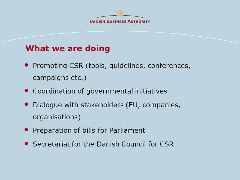 What we are doing Promoting CSR (tools, guidelines, conferences, campaigns etc.) Coordination of governmental initiatives Dialogue with stakeholders (EU, companies, organisations) Preparation of bills for Parliament Secretariat for the Danish Council for CSR
