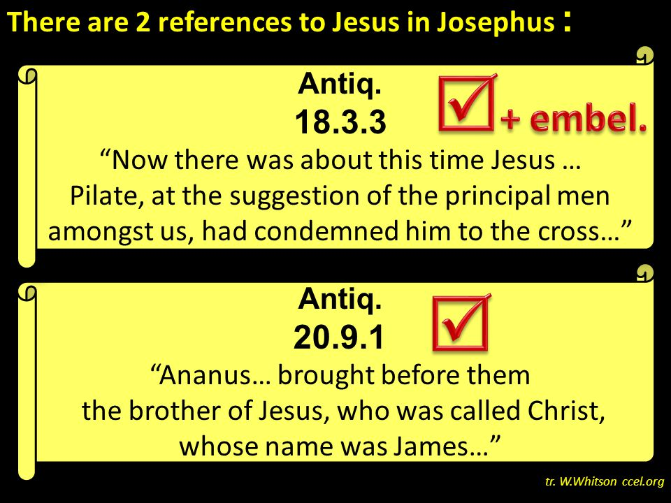 There are 2 references to Jesus in Josephus : one where scholars recognize an original reference has been embellished… and one where scholars widely accept the text as it stands tr.