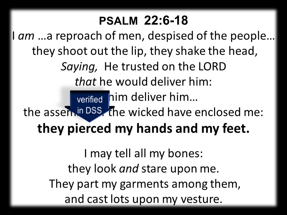 PSALM 22:6-18 I am …a reproach of men, despised of the people… they shoot out the lip, they shake the head, Saying, He trusted on the LORD that he would deliver him: let him deliver him… the assembly of the wicked have enclosed me: they pierced my hands and my feet.