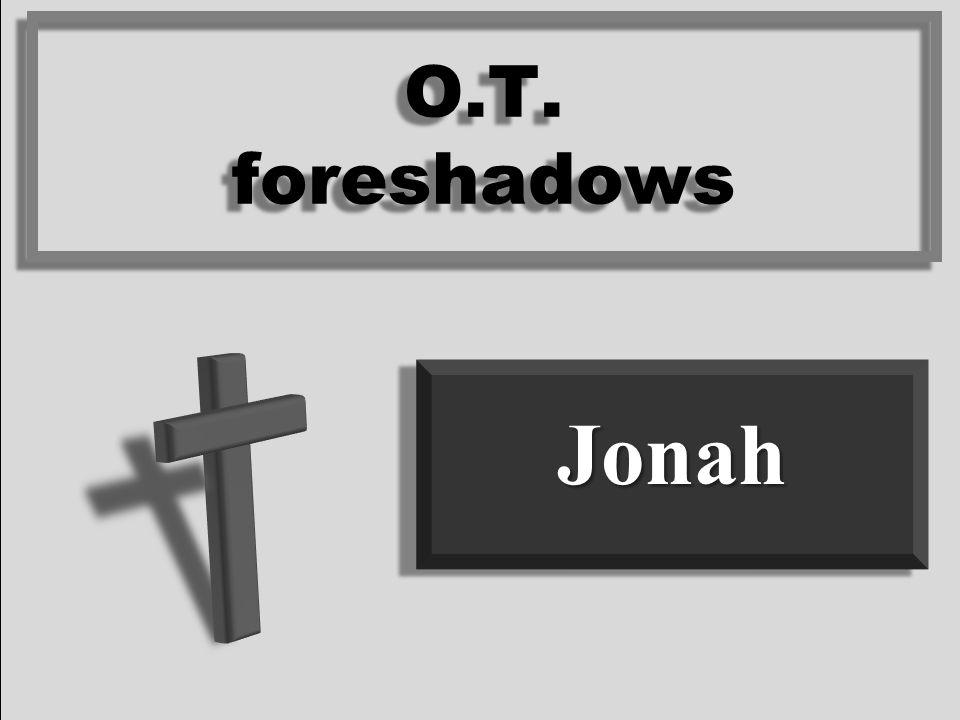JonahJonah O.T. foreshadows