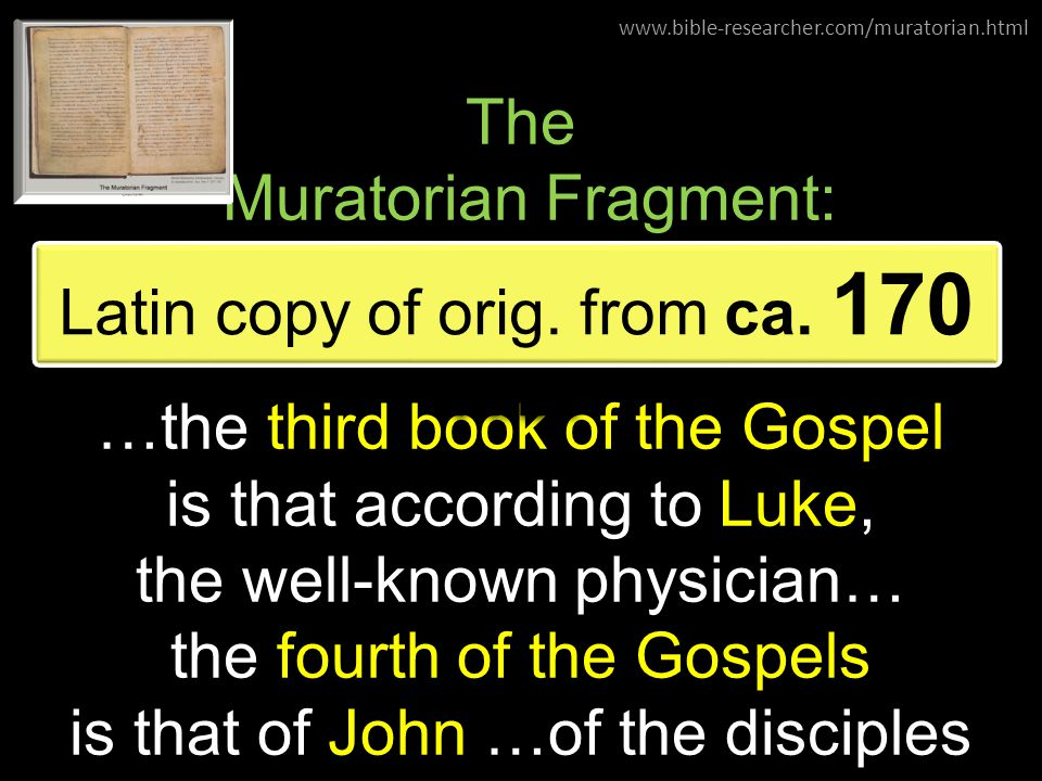 The Muratorian Fragment: …the third book of the Gospel is that according to Luke, the well-known physician… the fourth of the Gospels is that of John …of the disciples Latin copy of orig.