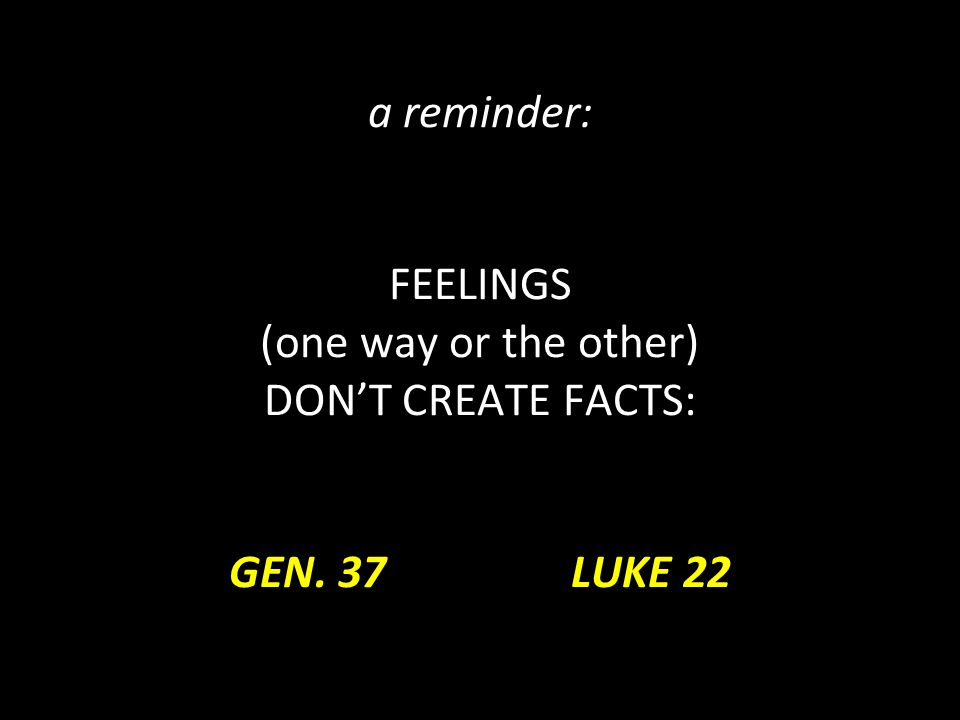 a reminder: FEELINGS (one way or the other) DON'T CREATE FACTS: GEN. 37 LUKE 22