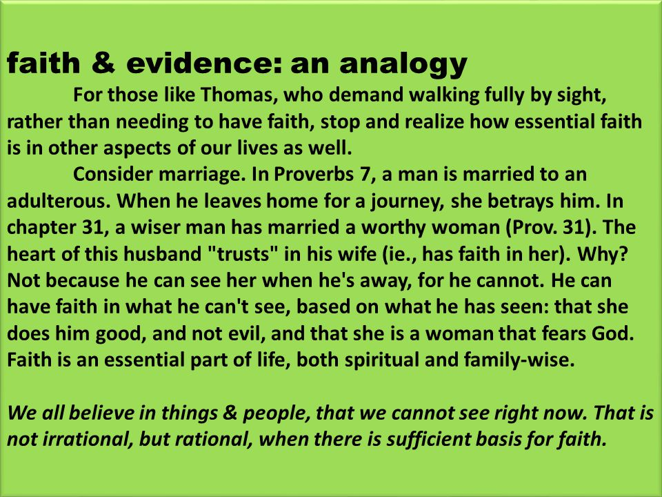 faith & evidence: an analogy For those like Thomas, who demand walking fully by sight, rather than needing to have faith, stop and realize how essential faith is in other aspects of our lives as well.