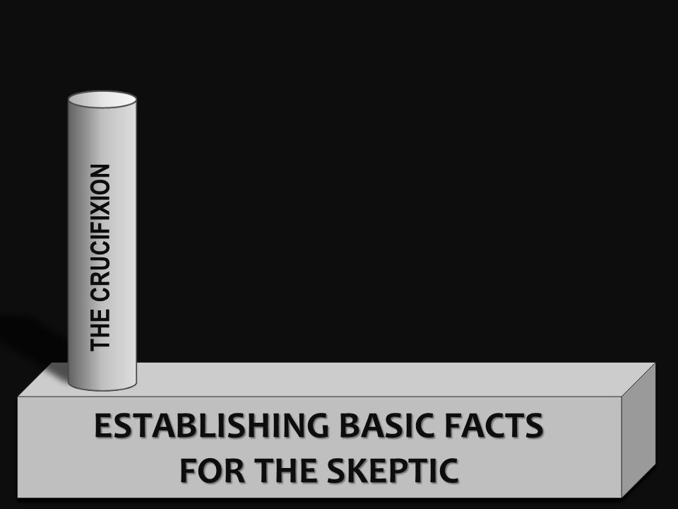 ESTABLISHING BASIC FACTS FOR THE SKEPTIC THE CRUCIFIXION THE TOMB THE WITNESSESTHEY BELIEVED THE CONV.