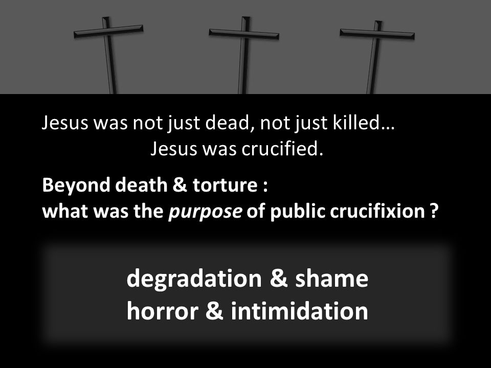 Jesus was not just dead, not just killed… Jesus was crucified.