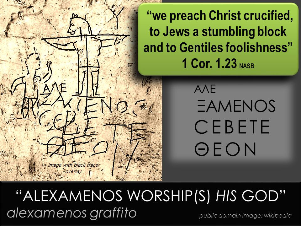 ΑΛΕ ΞΑΜΕΝΟS CΕΒΕΤΕ ΘΕΟΝ ALEXAMENOS WORSHIP(S) HIS GOD alexamenos graffito public domain image; wikipedia ALEXAMENOS WORSHIP(S) HIS GOD alexamenos graffito public domain image; wikipedia we preach Christ crucified, to Jews a stumbling block and to Gentiles foolishness 1 Cor.