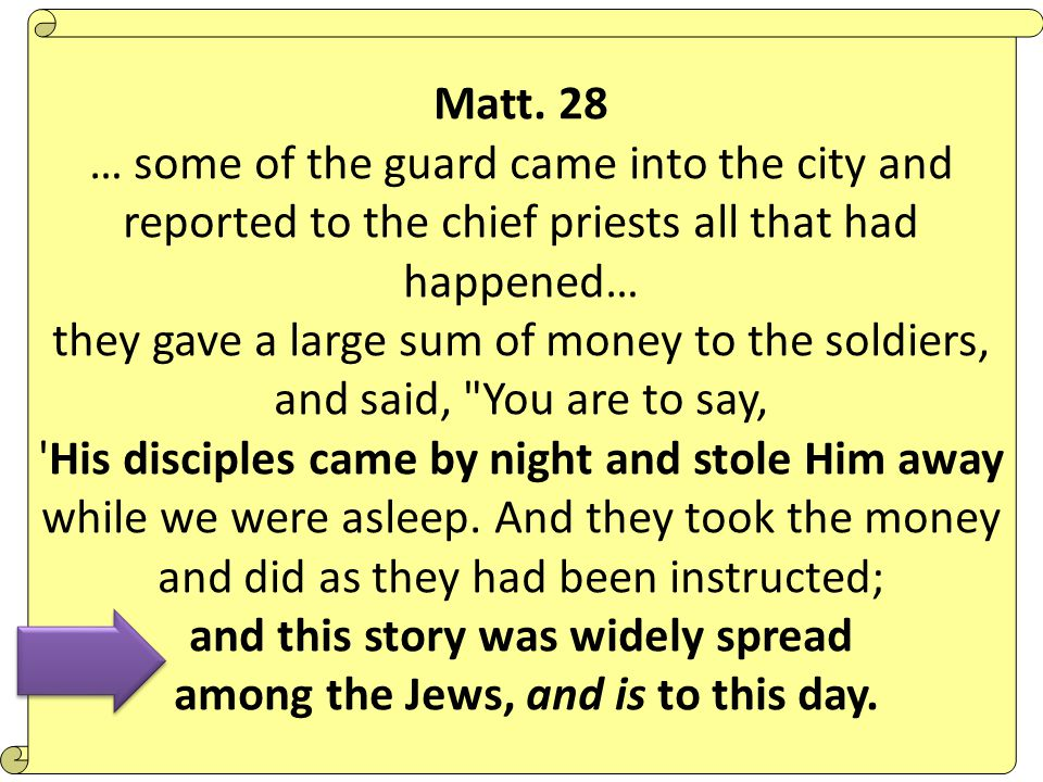 Matt. 28 … some of the guard came into the city and reported to the chief priests all that had happened… they gave a large sum of money to the soldier