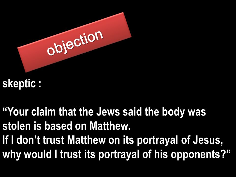 skeptic : Your claim that the Jews said the body was stolen is based on Matthew.
