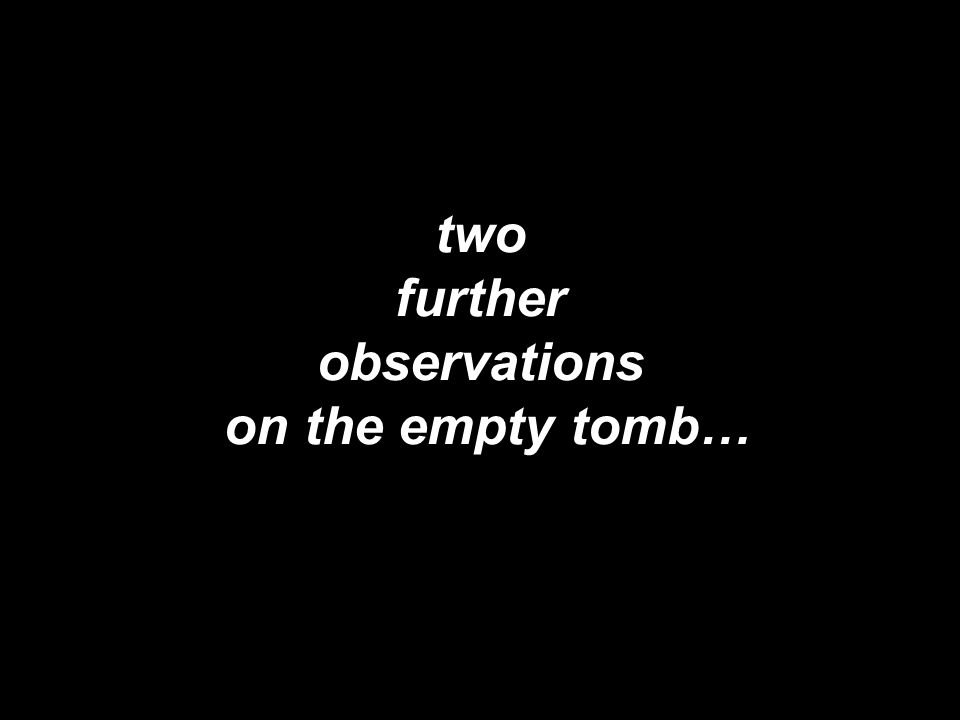 two further observations on the empty tomb…