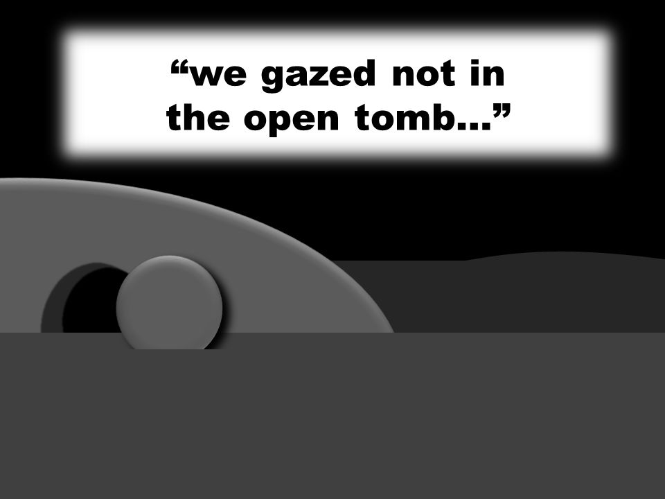 we gazed not in the open tomb…