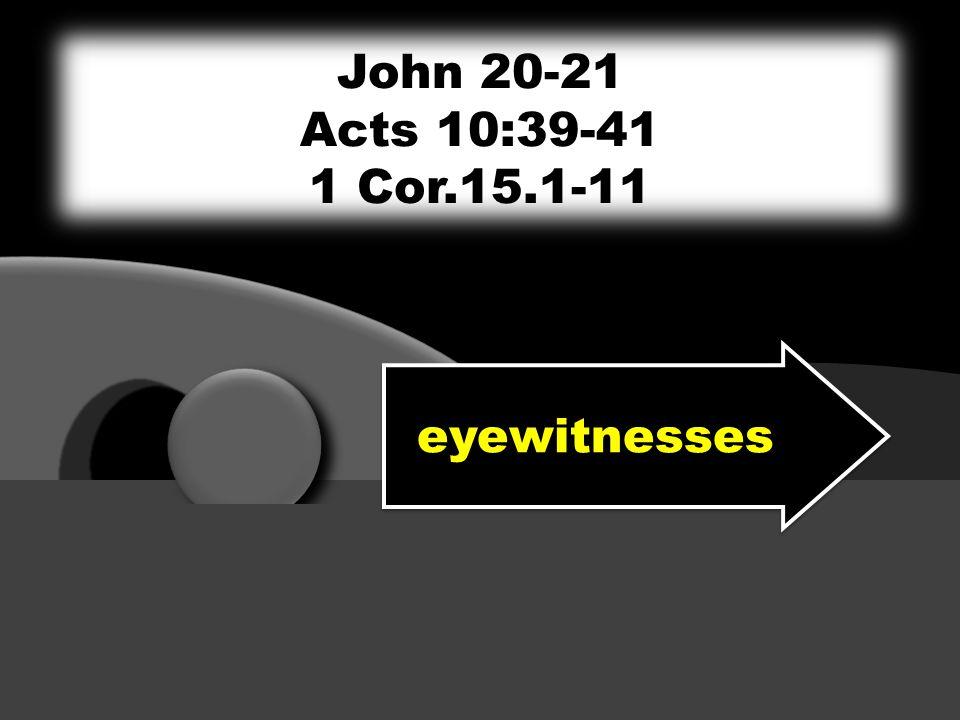 eyewitnesses John 20-21 Acts 10:39-41 1 Cor.15.1-11