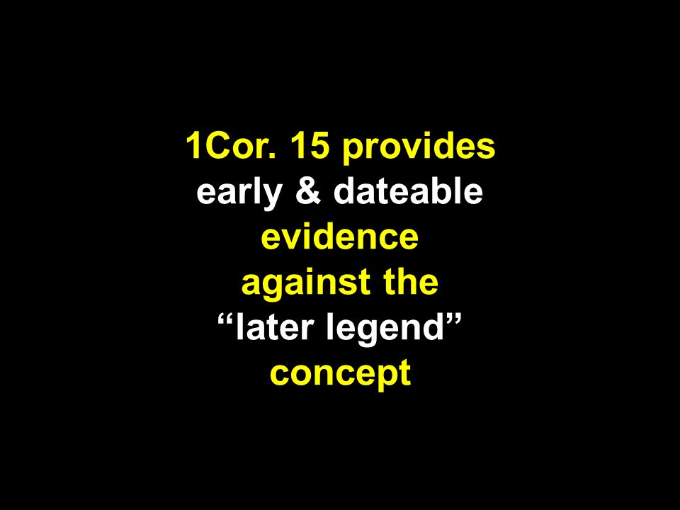 1Cor. 15 provides early & dateable evidence against the later legend concept