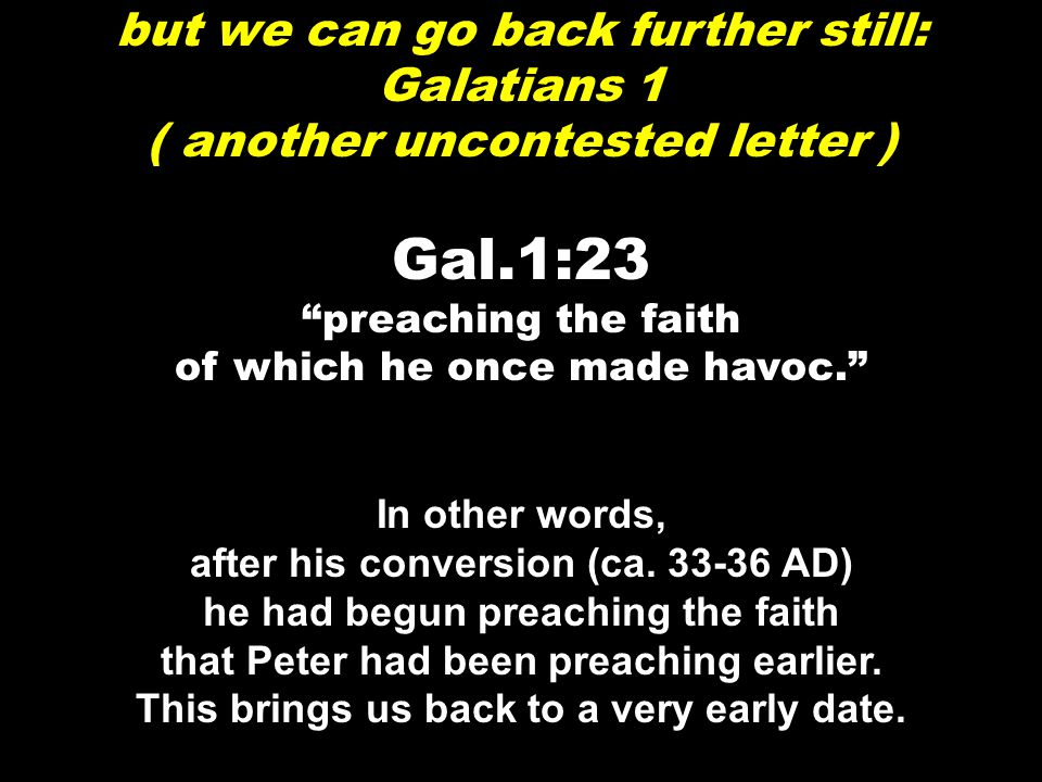 but we can go back further still: Galatians 1 ( another uncontested letter ) Gal.1:23 preaching the faith of which he once made havoc. In other words, after his conversion (ca.