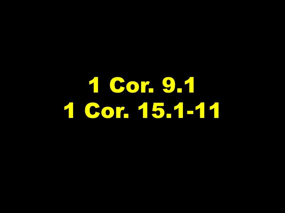 1 Cor. 9.1 1 Cor. 15.1-11