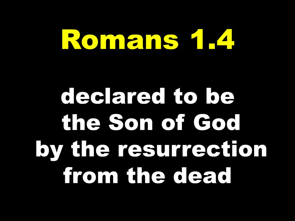 Romans 1.4 declared to be the Son of God by the resurrection from the dead