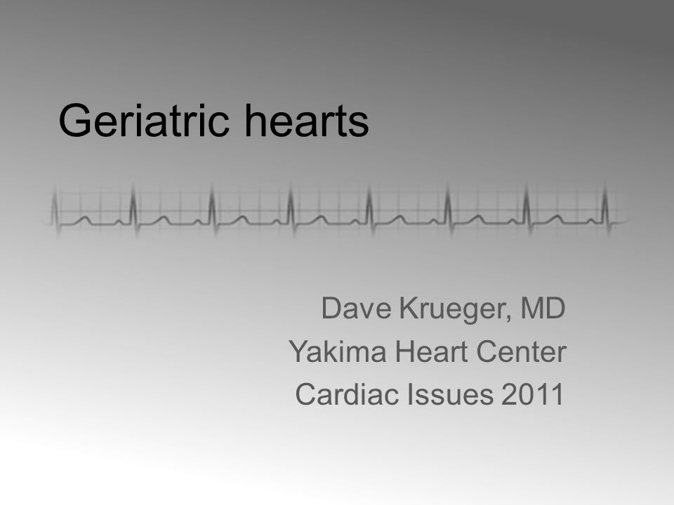 Geriatric hearts Dave Krueger, MD Yakima Heart Center Cardiac Issues 2011