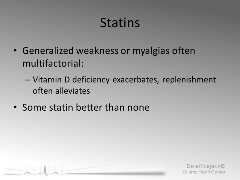 Statins Generalized weakness or myalgias oftenmultifactorial: – Vitamin D deficiency exacerbates, replenishmentoften alleviates Some statin better tha