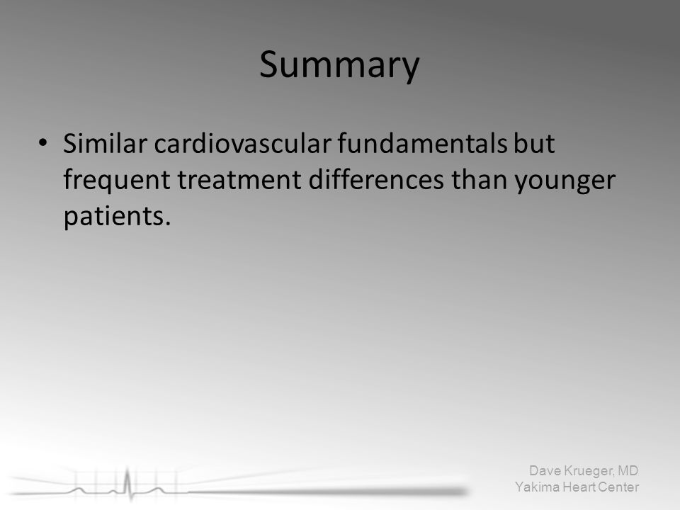 Summary Similar cardiovascular fundamentals butfrequent treatment differences than youngerpatients. Dave Krueger, MD Yakima Heart Center