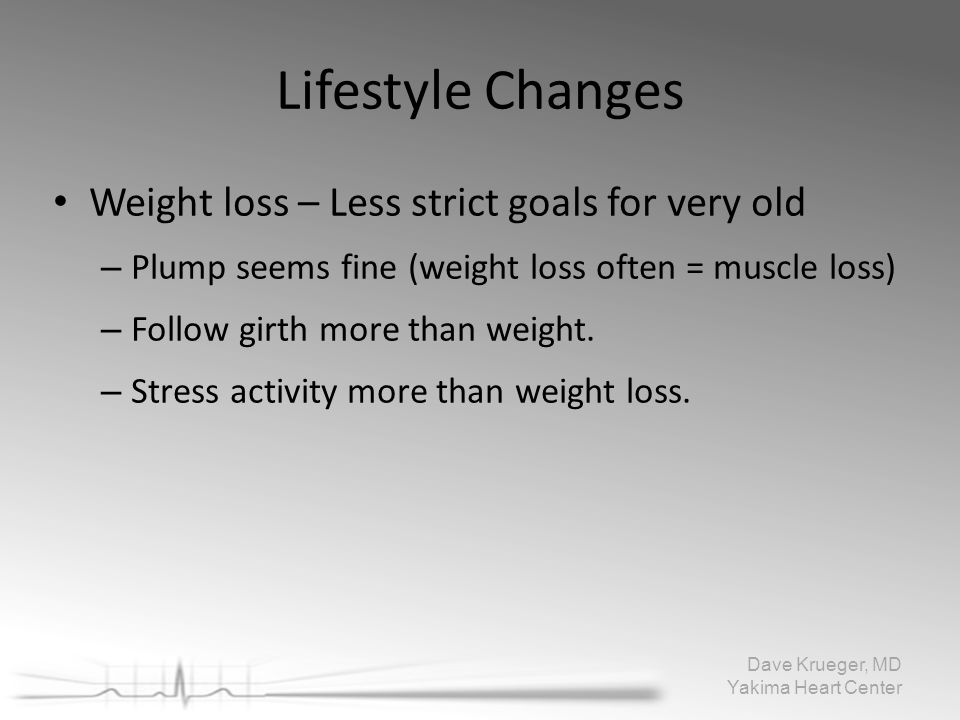 Lifestyle Changes Weight loss – Less strict goals for very old – Plump seems fine (weight loss often = muscle loss) – Follow girth more than weight. –
