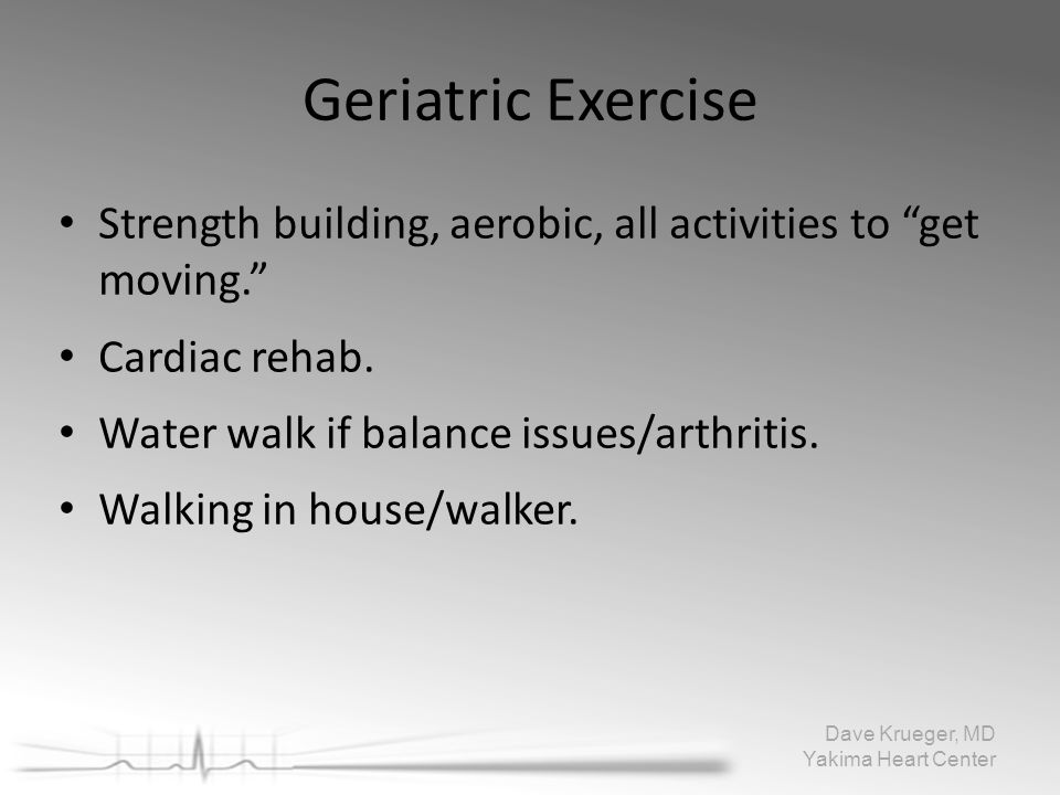 "Geriatric Exercise Strength building, aerobic, all activities to ""getmoving."" Cardiac rehab. Water walk if balance issues/arthritis. Walking in house/"