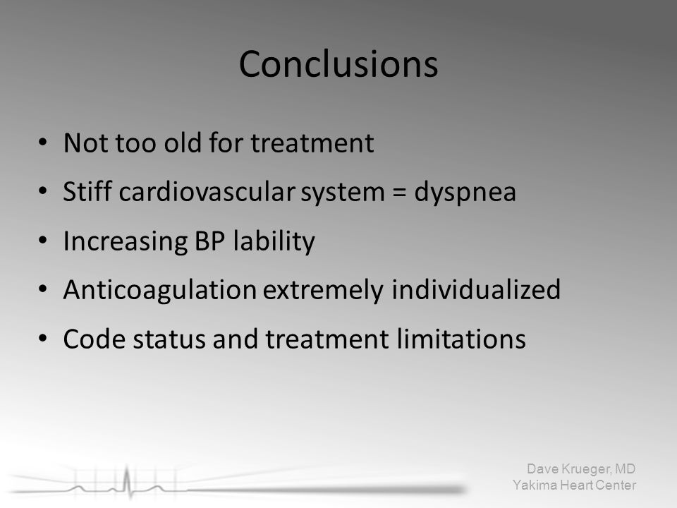 Conclusions Not too old for treatment Stiff cardiovascular system = dyspnea Increasing BP lability Anticoagulation extremely individualized Code statu