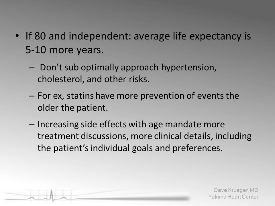 If 80 and independent: average life expectancy is5-10 more years. – Don't sub optimally approach hypertension,cholesterol, and other risks. – For ex,