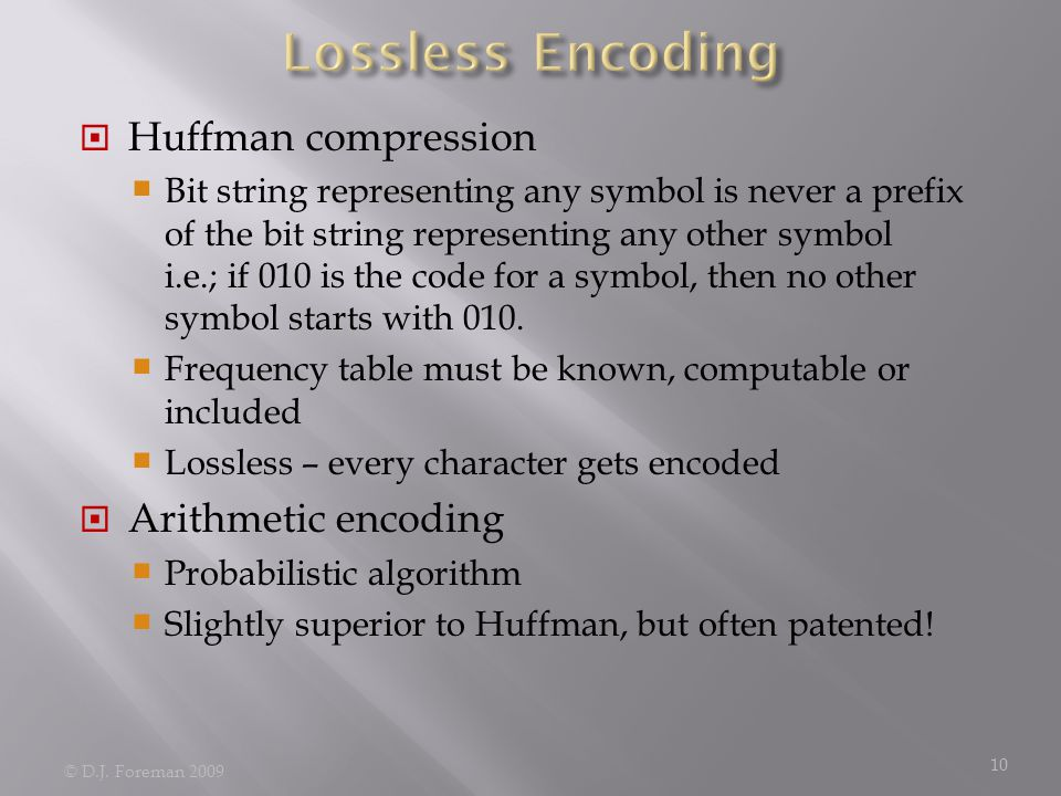  Huffman compression  Bit string representing any symbol is never a prefix of the bit string representing any other symbol i.e.; if 010 is the code for a symbol, then no other symbol starts with 010.