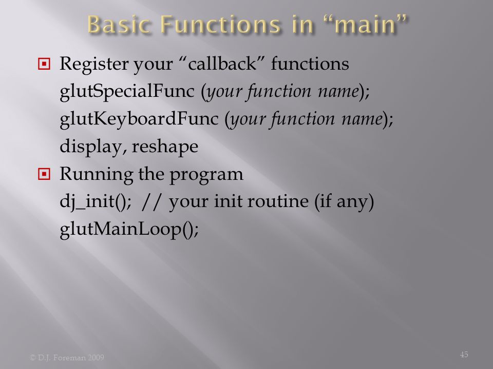  Register your callback functions glutSpecialFunc ( your function name ); glutKeyboardFunc ( your function name ); display, reshape  Running the program dj_init(); // your init routine (if any) glutMainLoop(); © D.J.