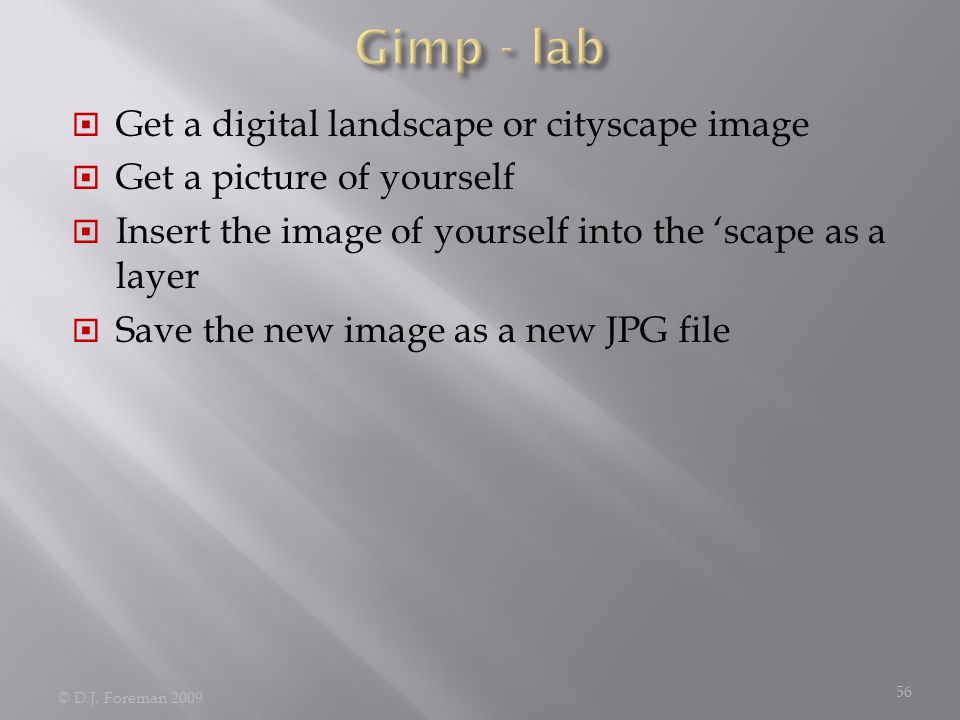  Get a digital landscape or cityscape image  Get a picture of yourself  Insert the image of yourself into the 'scape as a layer  Save the new image as a new JPG file © D.J.