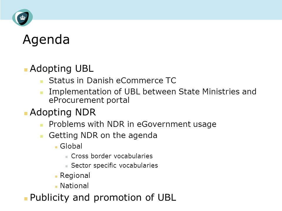 Agenda Adopting UBL Status in Danish eCommerce TC Implementation of UBL between State Ministries and eProcurement portal Adopting NDR Problems with NDR in eGovernment usage Getting NDR on the agenda Global Cross border vocabularies Sector specific vocabularies Regional National Publicity and promotion of UBL