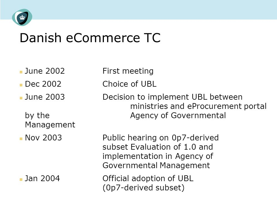 Danish eCommerce TC June 2002First meeting Dec 2002 Choice of UBL June 2003Decision to implement UBL between ministries and eProcurement portal by the Agency of Governmental Management Nov 2003Public hearing on 0p7-derived subset Evaluation of 1.0 and implementation in Agency of Governmental Management Jan 2004Official adoption of UBL (0p7-derived subset)