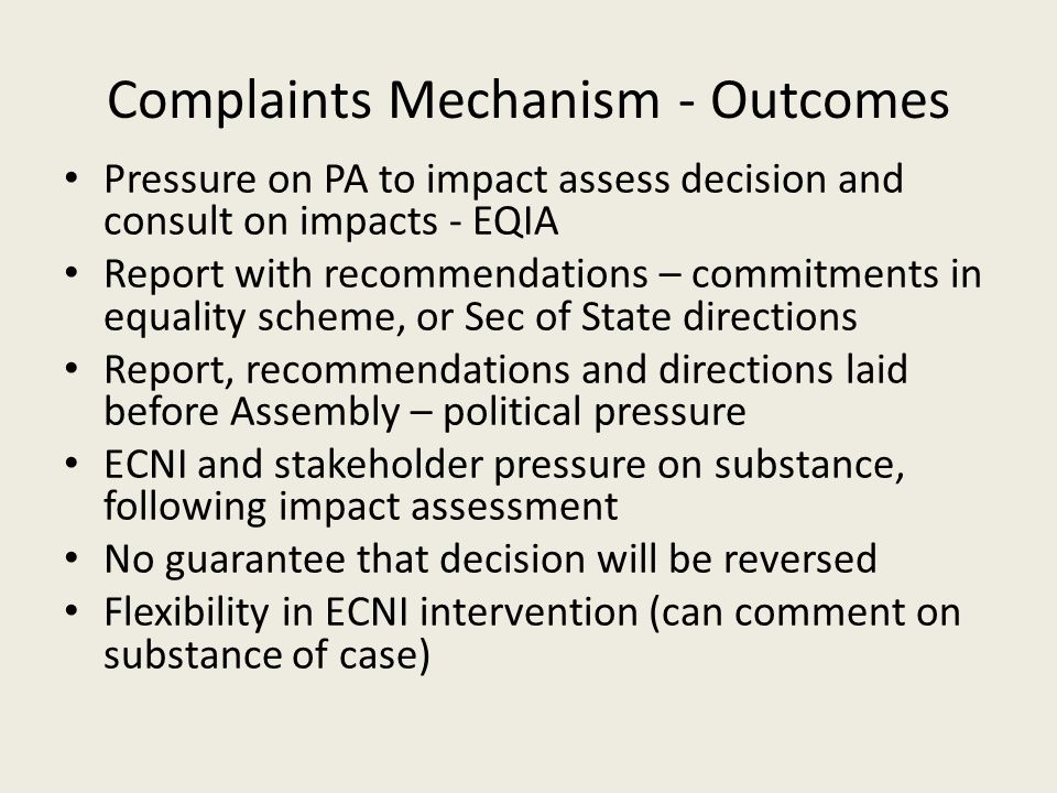 Complaints Mechanism - Outcomes Pressure on PA to impact assess decision and consult on impacts - EQIA Report with recommendations – commitments in equality scheme, or Sec of State directions Report, recommendations and directions laid before Assembly – political pressure ECNI and stakeholder pressure on substance, following impact assessment No guarantee that decision will be reversed Flexibility in ECNI intervention (can comment on substance of case)