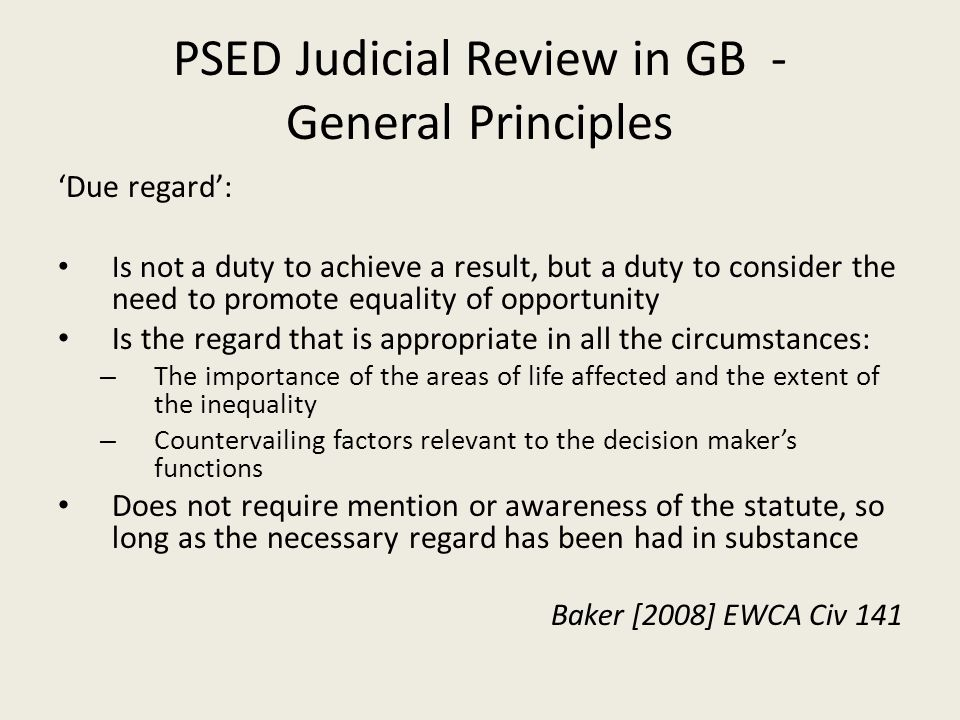 PSED Judicial Review in GB - General Principles 'Due regard': Is not a duty to achieve a result, but a duty to consider the need to promote equality of opportunity Is the regard that is appropriate in all the circumstances: – The importance of the areas of life affected and the extent of the inequality – Countervailing factors relevant to the decision maker's functions Does not require mention or awareness of the statute, so long as the necessary regard has been had in substance Baker [2008] EWCA Civ 141