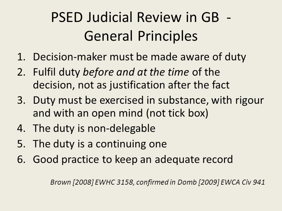 PSED Judicial Review in GB - General Principles 1.Decision-maker must be made aware of duty 2.Fulfil duty before and at the time of the decision, not as justification after the fact 3.Duty must be exercised in substance, with rigour and with an open mind (not tick box) 4.The duty is non-delegable 5.The duty is a continuing one 6.Good practice to keep an adequate record Brown [2008] EWHC 3158, confirmed in Domb [2009] EWCA Civ 941