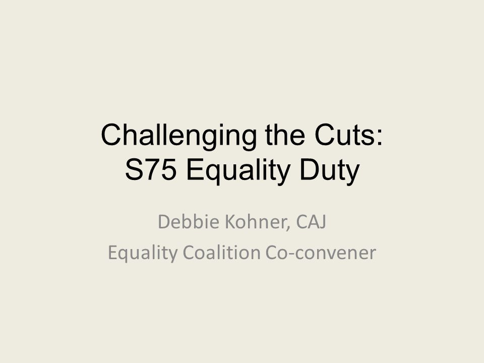 Challenging the Cuts: S75 Equality Duty Debbie Kohner, CAJ Equality Coalition Co-convener