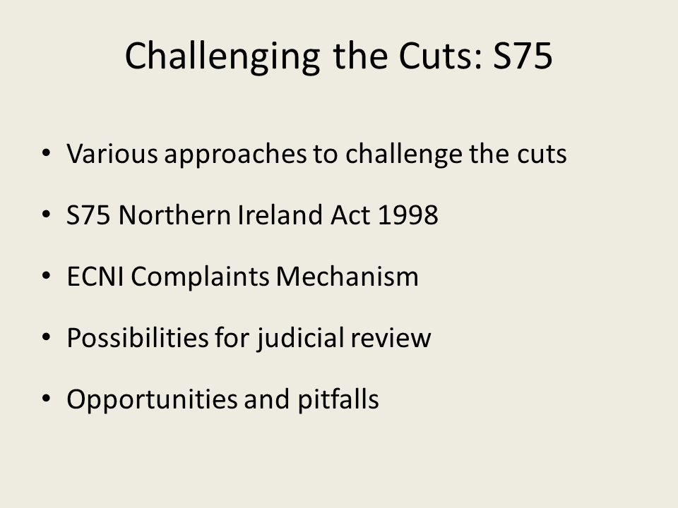 Challenging the Cuts: S75 Various approaches to challenge the cuts S75 Northern Ireland Act 1998 ECNI Complaints Mechanism Possibilities for judicial review Opportunities and pitfalls