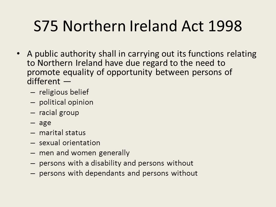 S75 Northern Ireland Act 1998 A public authority shall in carrying out its functions relating to Northern Ireland have due regard to the need to promote equality of opportunity between persons of different — – religious belief – political opinion – racial group – age – marital status – sexual orientation – men and women generally – persons with a disability and persons without – persons with dependants and persons without