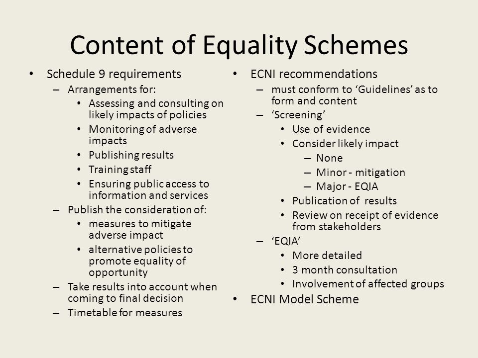 Content of Equality Schemes Schedule 9 requirements – Arrangements for: Assessing and consulting on likely impacts of policies Monitoring of adverse impacts Publishing results Training staff Ensuring public access to information and services – Publish the consideration of: measures to mitigate adverse impact alternative policies to promote equality of opportunity – Take results into account when coming to final decision – Timetable for measures ECNI recommendations – must conform to 'Guidelines' as to form and content – 'Screening' Use of evidence Consider likely impact – None – Minor - mitigation – Major - EQIA Publication of results Review on receipt of evidence from stakeholders – 'EQIA' More detailed 3 month consultation Involvement of affected groups ECNI Model Scheme