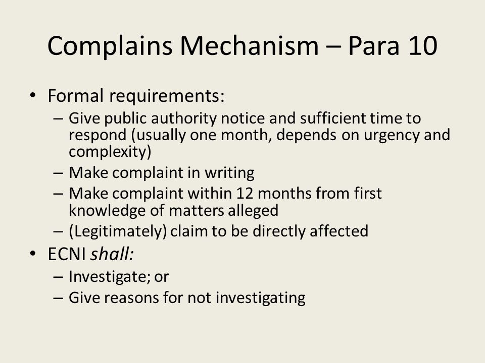 Complains Mechanism – Para 10 Formal requirements: – Give public authority notice and sufficient time to respond (usually one month, depends on urgency and complexity) – Make complaint in writing – Make complaint within 12 months from first knowledge of matters alleged – (Legitimately) claim to be directly affected ECNI shall: – Investigate; or – Give reasons for not investigating